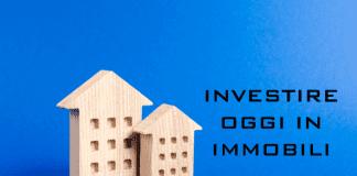 investire oggi in immobili e affari immobiliari