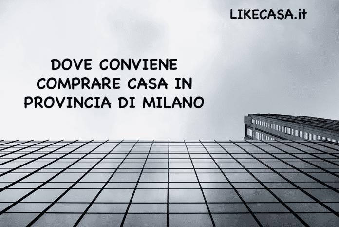 Dove Conviene Comprare Casa in Provincia di Milano prezzi e città migliori